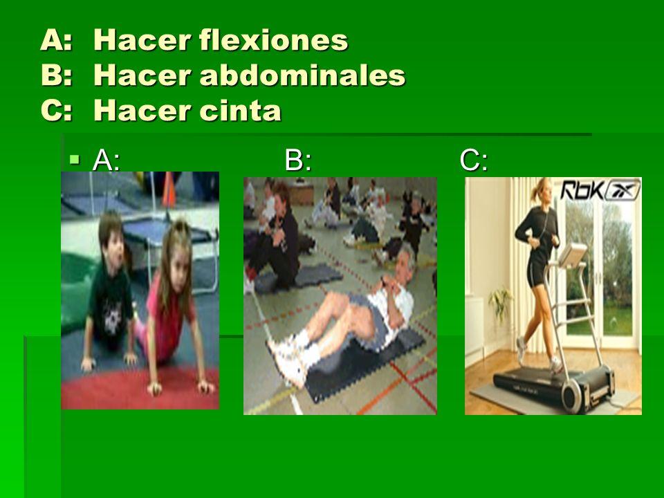 A: Hacer flexiones B: Hacer abdominales C: Hacer cinta