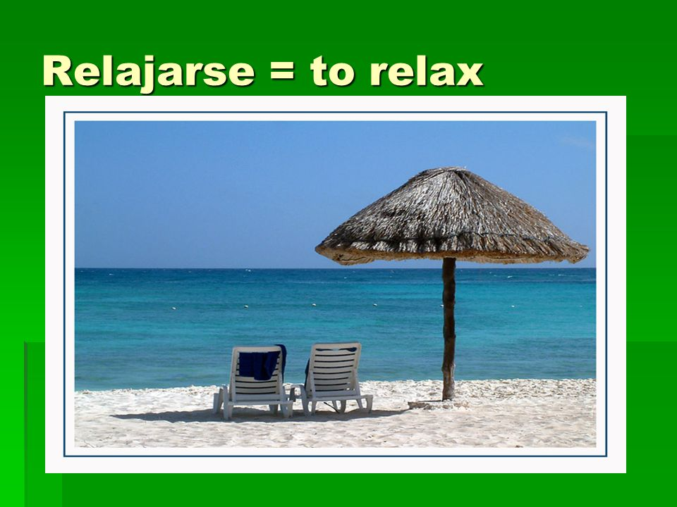 Relajarse = to relax