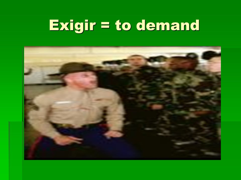 Exigir = to demand
