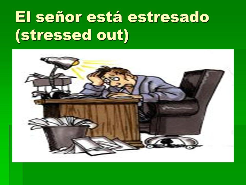 El señor está estresado (stressed out)
