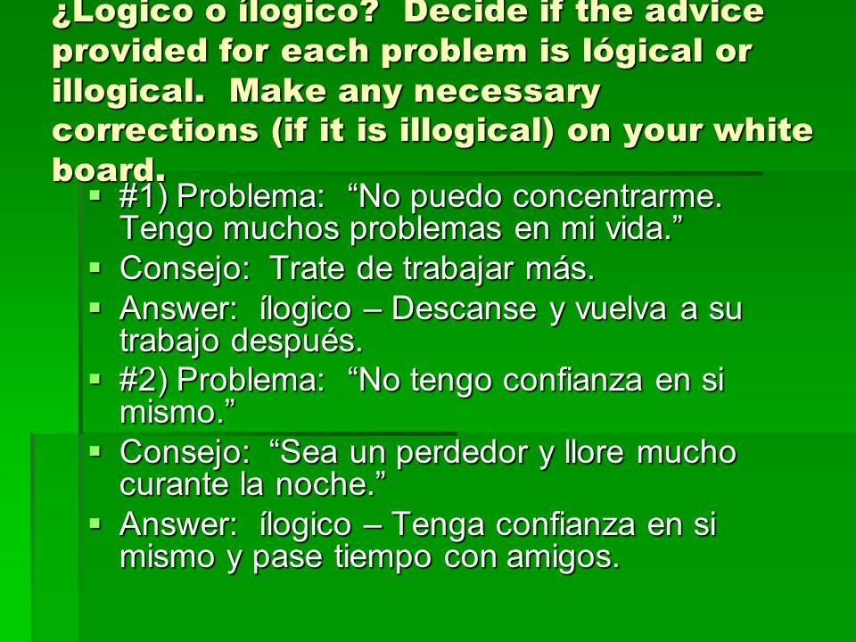¿Logico o ílogico Decide if the advice provided for each problem is lógical or illogical. Make any necessary corrections (if it is illogical) on your white board.