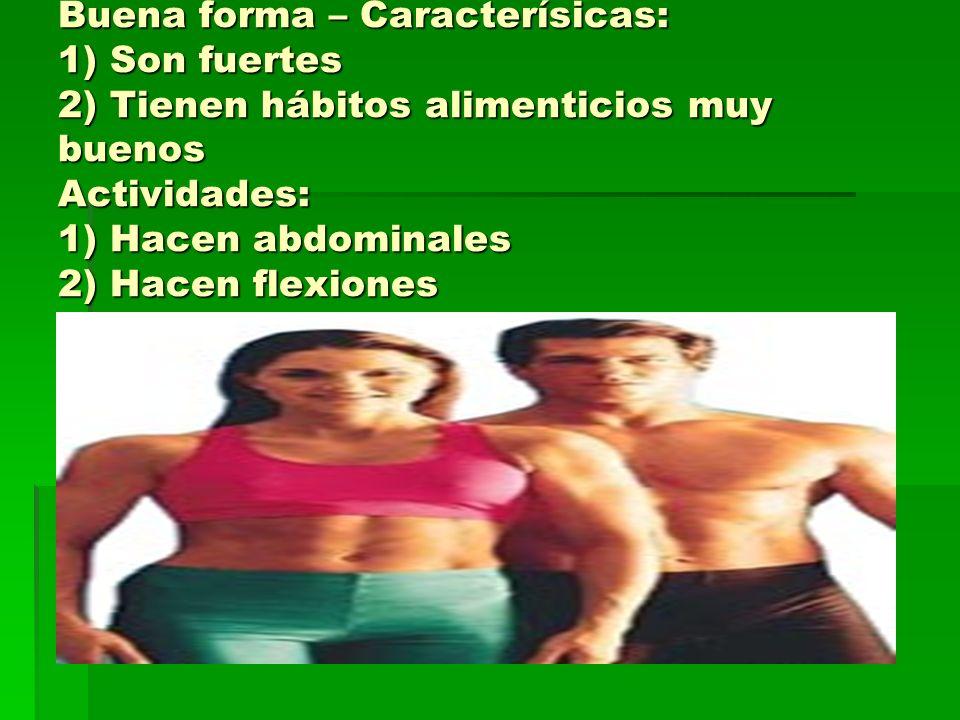 Buena forma – Caracterísicas: 1) Son fuertes 2) Tienen hábitos alimenticios muy buenos Actividades: 1) Hacen abdominales 2) Hacen flexiones