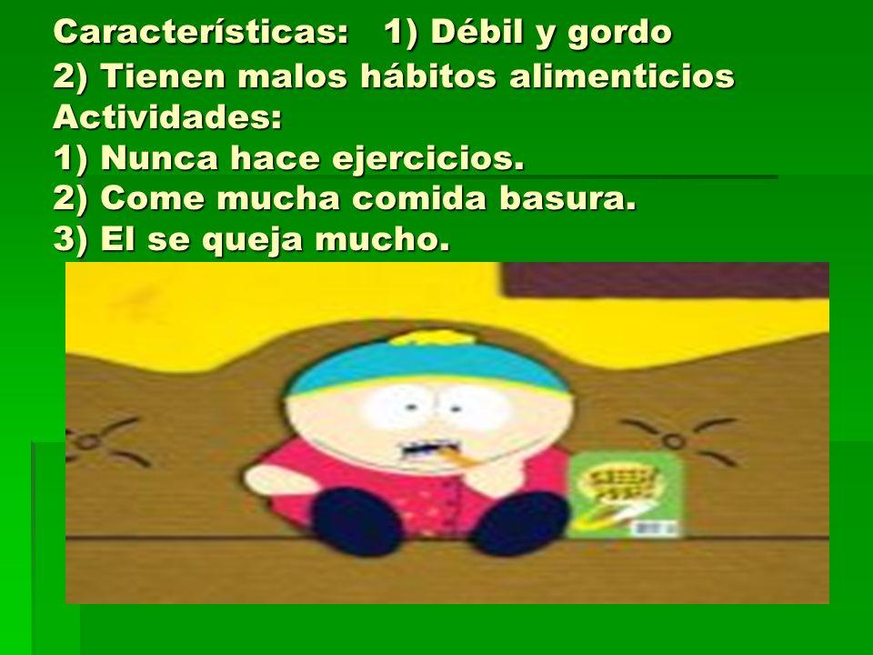 Características: 1) Débil y gordo 2) Tienen malos hábitos alimenticios Actividades: 1) Nunca hace ejercicios.