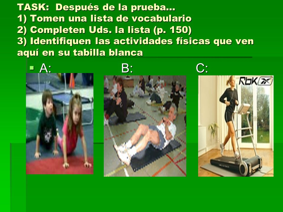 TASK: Después de la prueba… 1) Tomen una lista de vocabulario 2) Completen Uds. la lista (p. 150) 3) Identifiquen las actividades físicas que ven aquí en su tabilla blanca