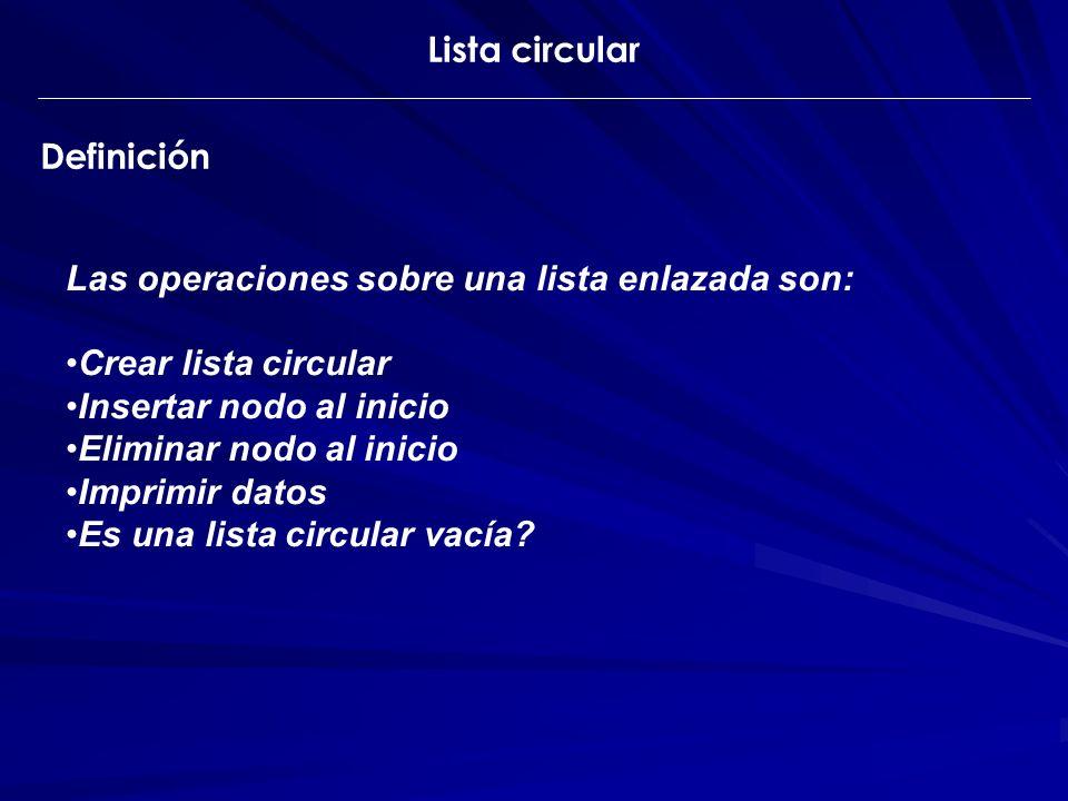 Lista circular Definición. Las operaciones sobre una lista enlazada son: Crear lista circular. Insertar nodo al inicio.