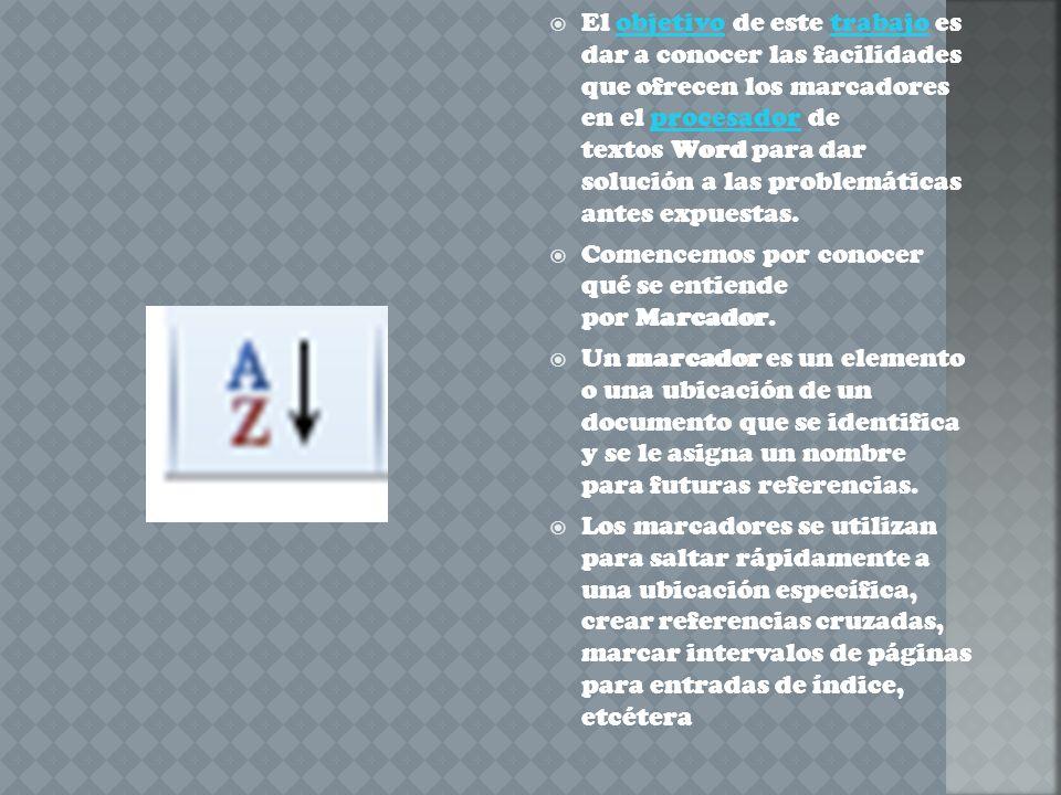El objetivo de este trabajo es dar a conocer las facilidades que ofrecen los marcadores en el procesador de textos Word para dar solución a las problemáticas antes expuestas.