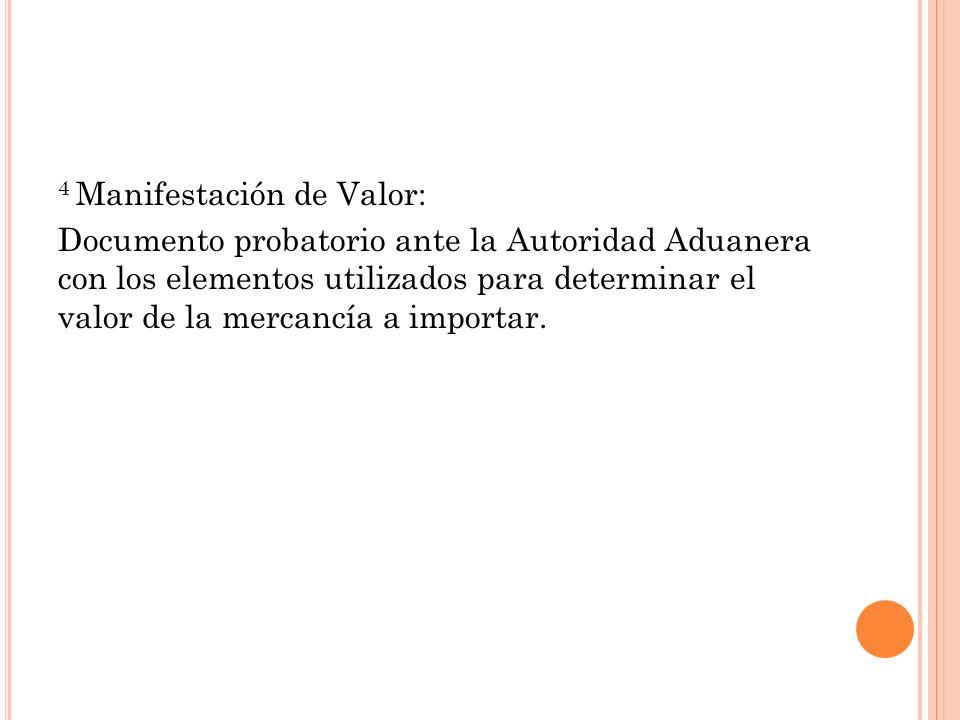 4 Manifestación de Valor: Documento probatorio ante la Autoridad Aduanera con los elementos utilizados para determinar el valor de la mercancía a importar.