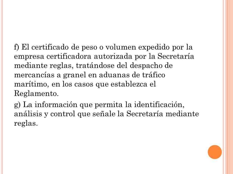 f) El certificado de peso o volumen expedido por la empresa certificadora autorizada por la Secretaría mediante reglas, tratándose del despacho de mercancías a granel en aduanas de tráfico marítimo, en los casos que establezca el Reglamento.