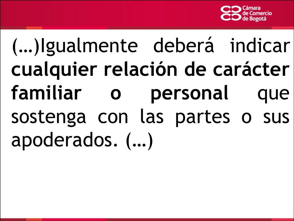 (…)Igualmente deberá indicar cualquier relación de carácter familiar o personal que sostenga con las partes o sus apoderados.