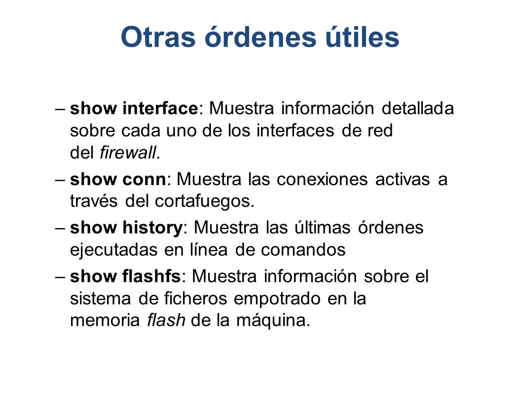 Otras órdenes útiles show interface: Muestra información detallada sobre cada uno de los interfaces de red del firewall.
