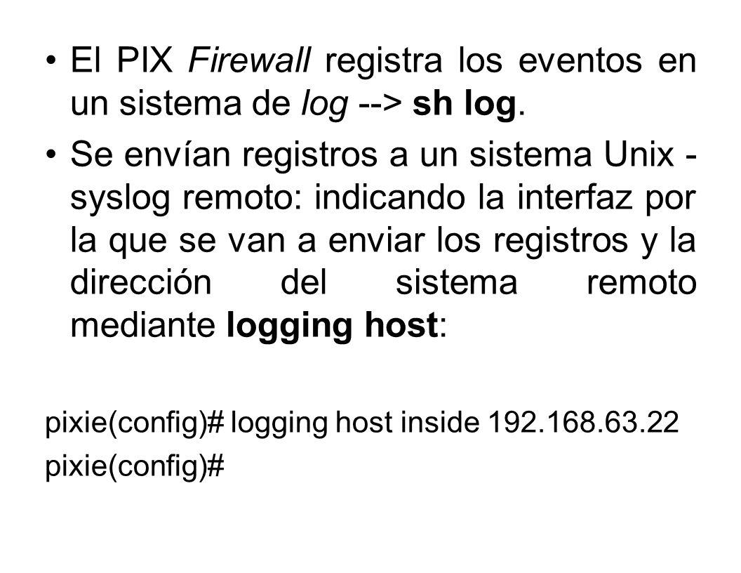 El PIX Firewall registra los eventos en un sistema de log --> sh log.