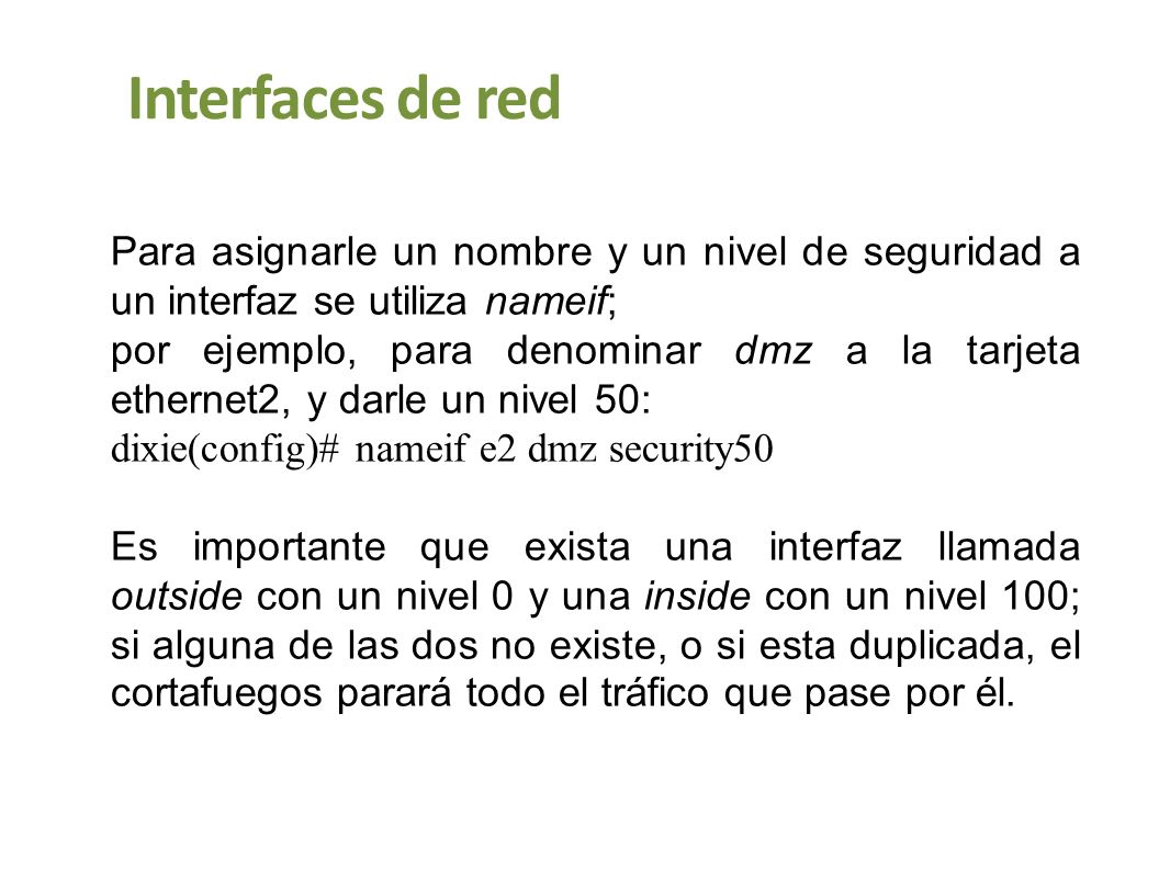 Interfaces de red Para asignarle un nombre y un nivel de seguridad a un interfaz se utiliza nameif;