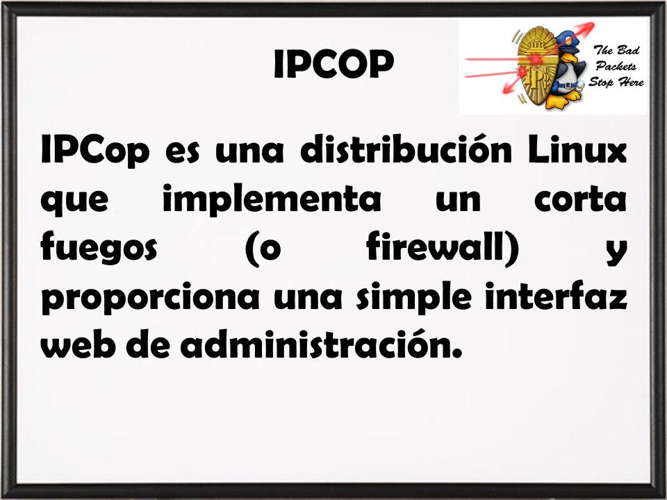 IPCOP IPCop es una distribución Linux que implementa un corta fuegos (o firewall) y proporciona una simple interfaz web de administración.