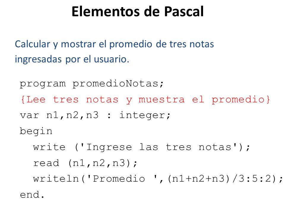 Elementos de Pascal Calcular y mostrar el promedio de tres notas ingresadas por el usuario. program promedioNotas;