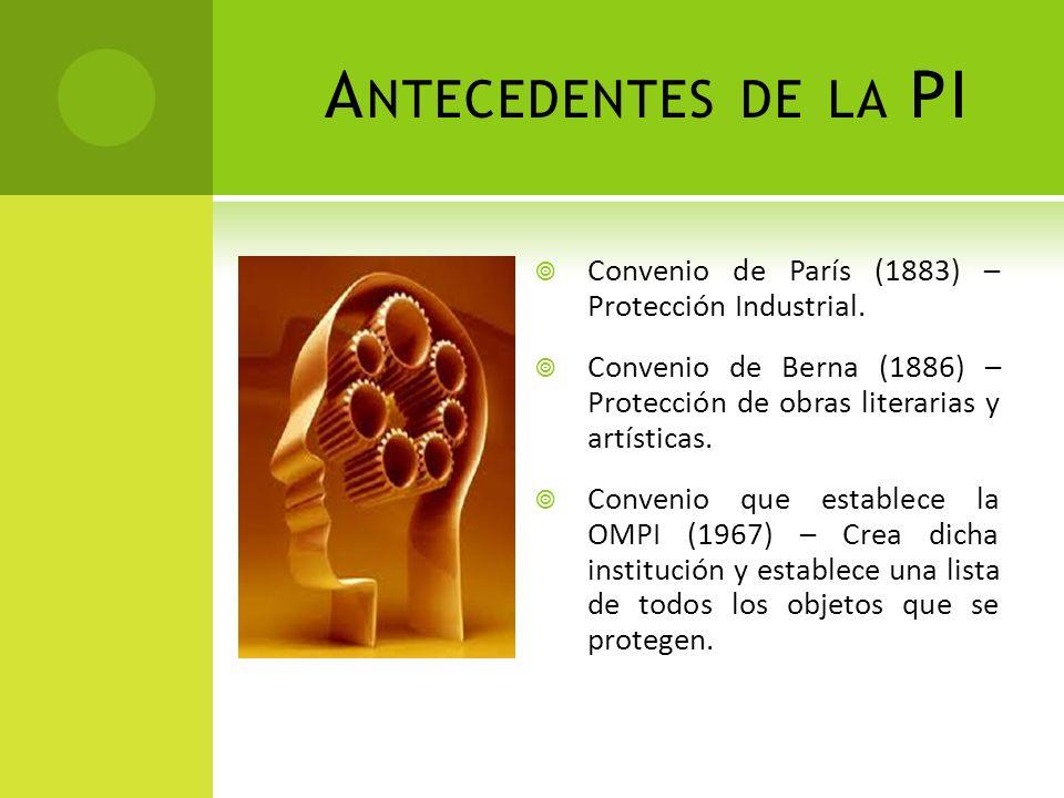 Antecedentes de la PI Convenio de París (1883) – Protección Industrial. Convenio de Berna (1886) – Protección de obras literarias y artísticas.