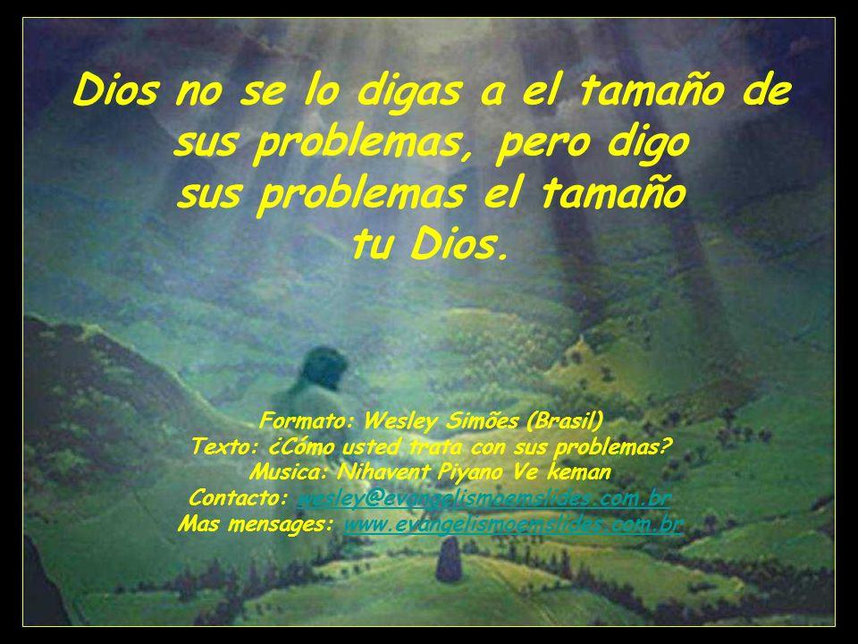 Dios no se lo digas a el tamaño de sus problemas, pero digo