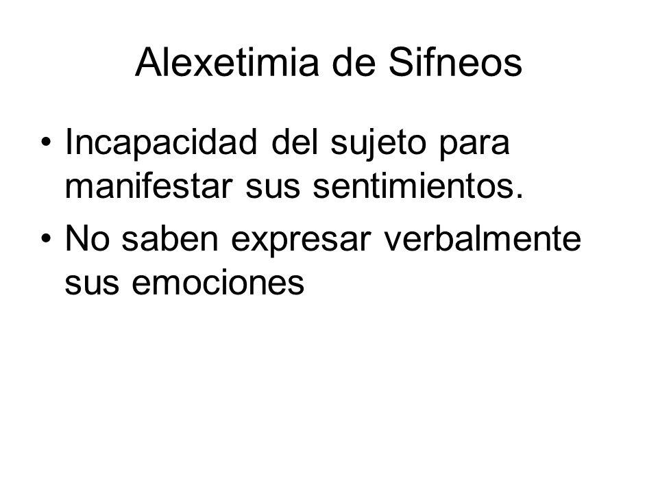 Alexetimia de Sifneos Incapacidad del sujeto para manifestar sus sentimientos.