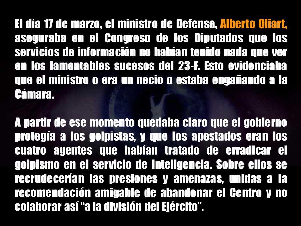 El día 17 de marzo, el ministro de Defensa, Alberto Oliart, aseguraba en el Congreso de los Diputados que los servicios de información no habían tenido nada que ver en los lamentables sucesos del 23-F. Esto evidenciaba que el ministro o era un necio o estaba engañando a la Cámara.