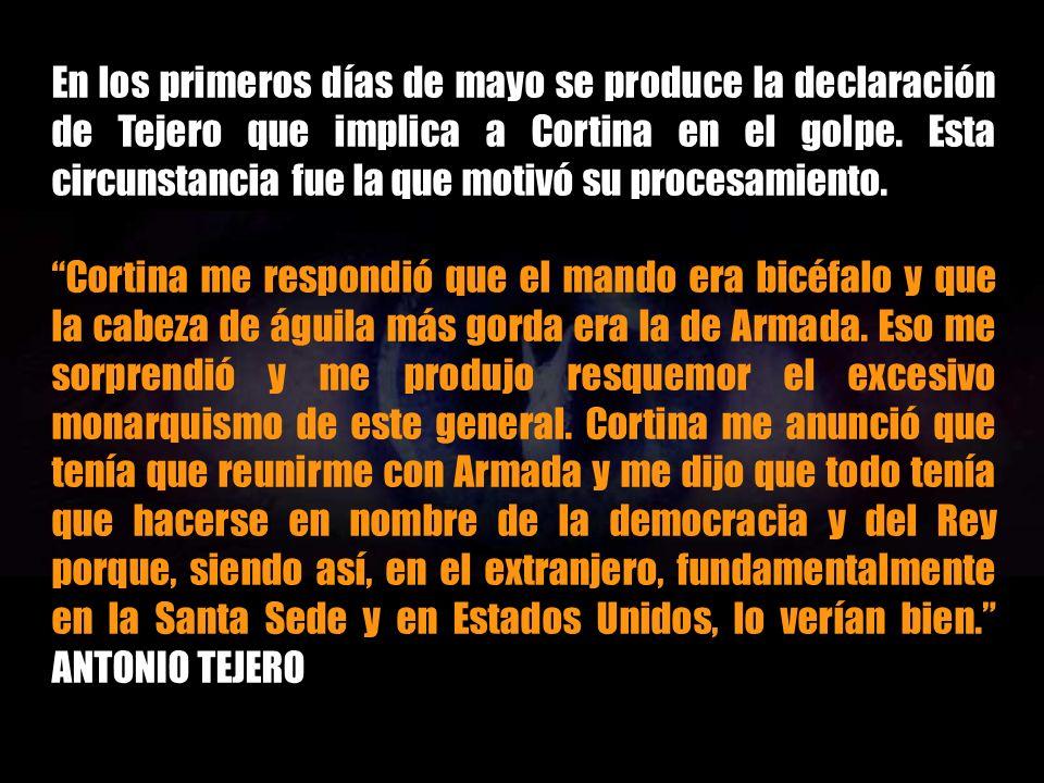 En los primeros días de mayo se produce la declaración de Tejero que implica a Cortina en el golpe. Esta circunstancia fue la que motivó su procesamiento.
