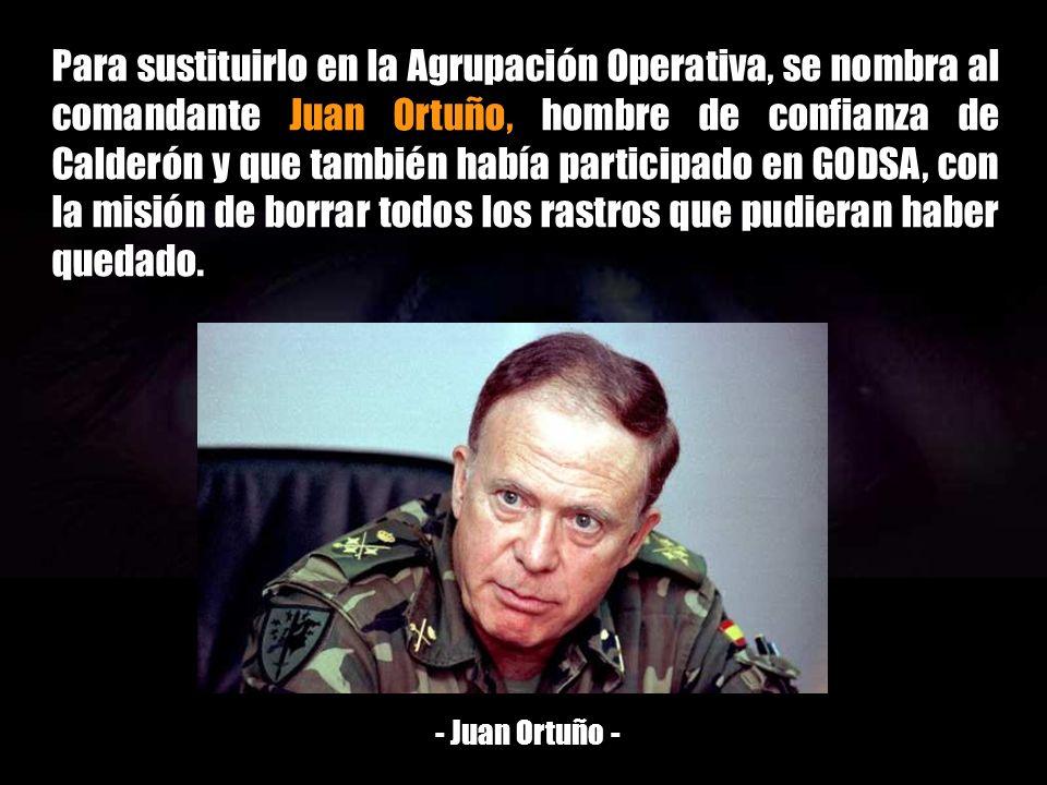 Para sustituirlo en la Agrupación Operativa, se nombra al comandante Juan Ortuño, hombre de confianza de Calderón y que también había participado en GODSA, con la misión de borrar todos los rastros que pudieran haber quedado.
