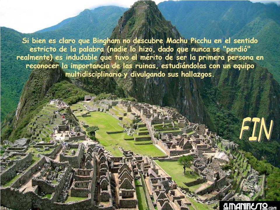 Si bien es claro que Bingham no descubre Machu Picchu en el sentido estricto de la palabra (nadie lo hizo, dado que nunca se perdió realmente) es indudable que tuvo el mérito de ser la primera persona en reconocer la importancia de las ruinas, estudiándolas con un equipo multidisciplinario y divulgando sus hallazgos.