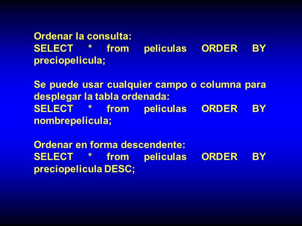 Ordenar la consulta: SELECT * from peliculas ORDER BY preciopelicula; Se puede usar cualquier campo o columna para desplegar la tabla ordenada: