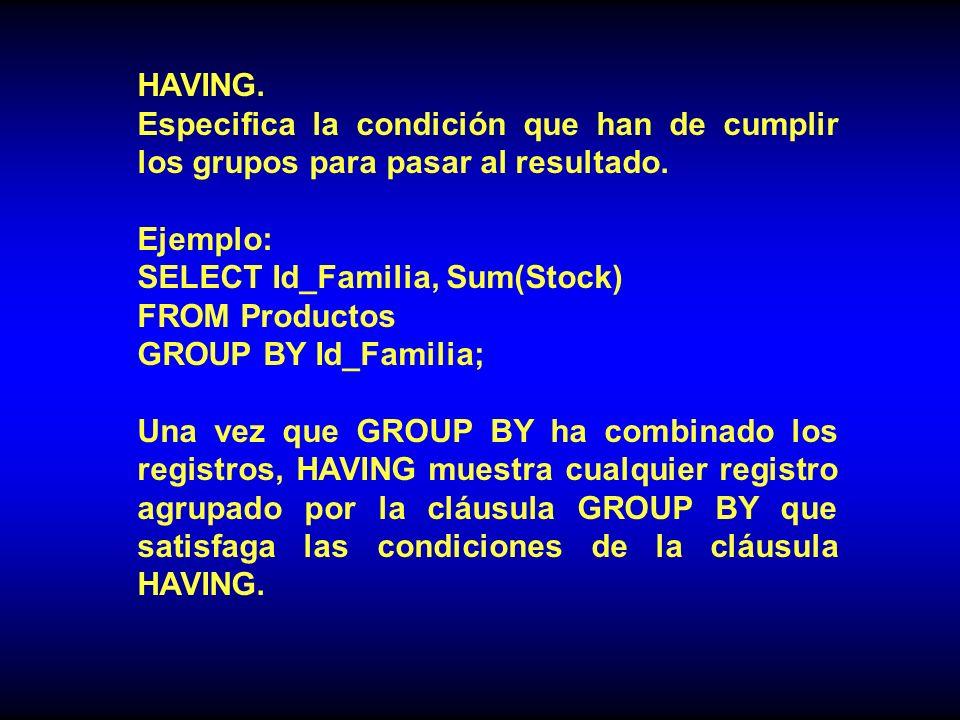 HAVING. Especifica la condición que han de cumplir los grupos para pasar al resultado. Ejemplo: