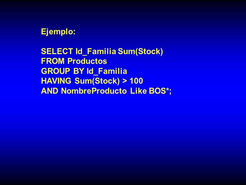 Ejemplo: SELECT Id_Familia Sum(Stock) FROM Productos. GROUP BY Id_Familia. HAVING Sum(Stock) > 100.