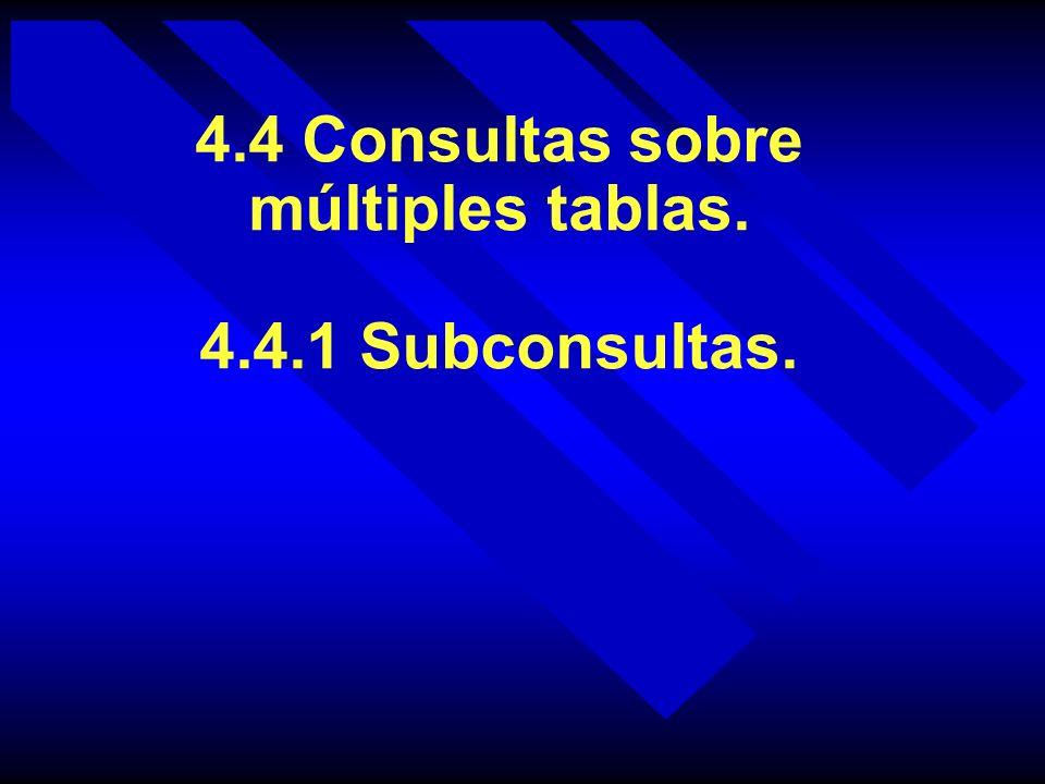 4.4 Consultas sobre múltiples tablas. 4.4.1 Subconsultas.