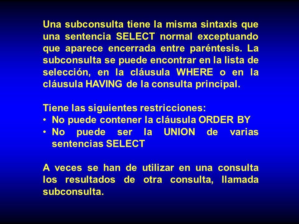 Una subconsulta tiene la misma sintaxis que una sentencia SELECT normal exceptuando que aparece encerrada entre paréntesis. La subconsulta se puede encontrar en la lista de selección, en la cláusula WHERE o en la cláusula HAVING de la consulta principal.