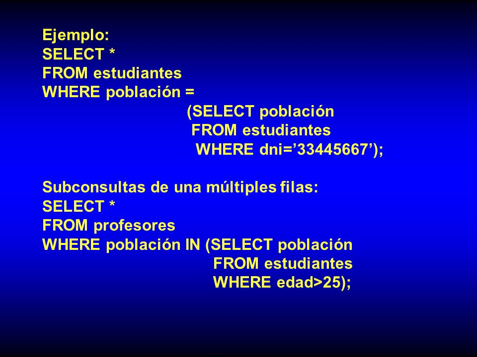 Ejemplo: SELECT * FROM estudiantes. WHERE población = (SELECT población. WHERE dni=' ');