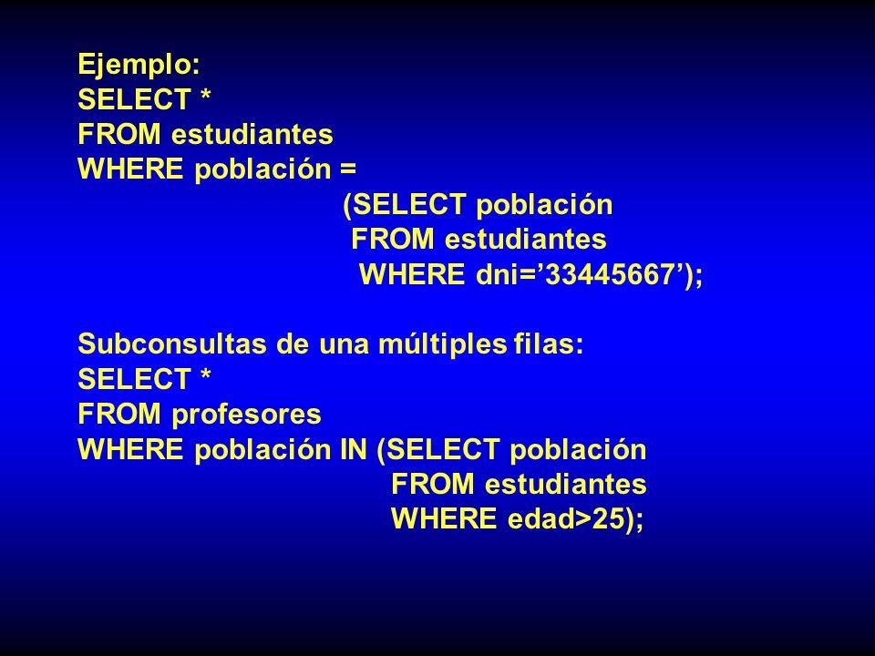 Ejemplo: SELECT * FROM estudiantes. WHERE población = (SELECT población. WHERE dni='33445667');