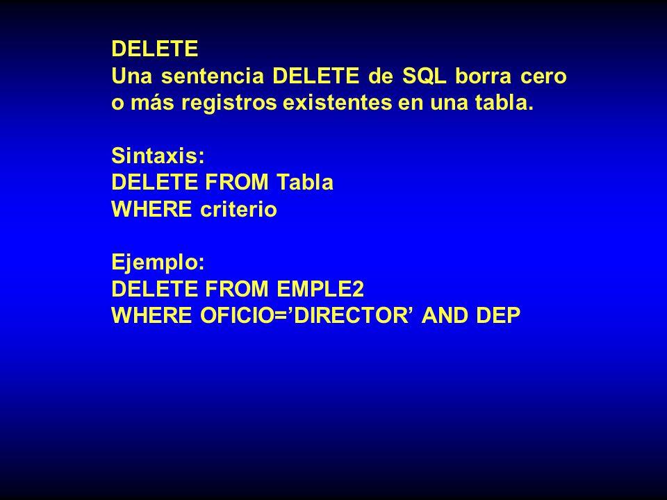 DELETE Una sentencia DELETE de SQL borra cero o más registros existentes en una tabla. Sintaxis: