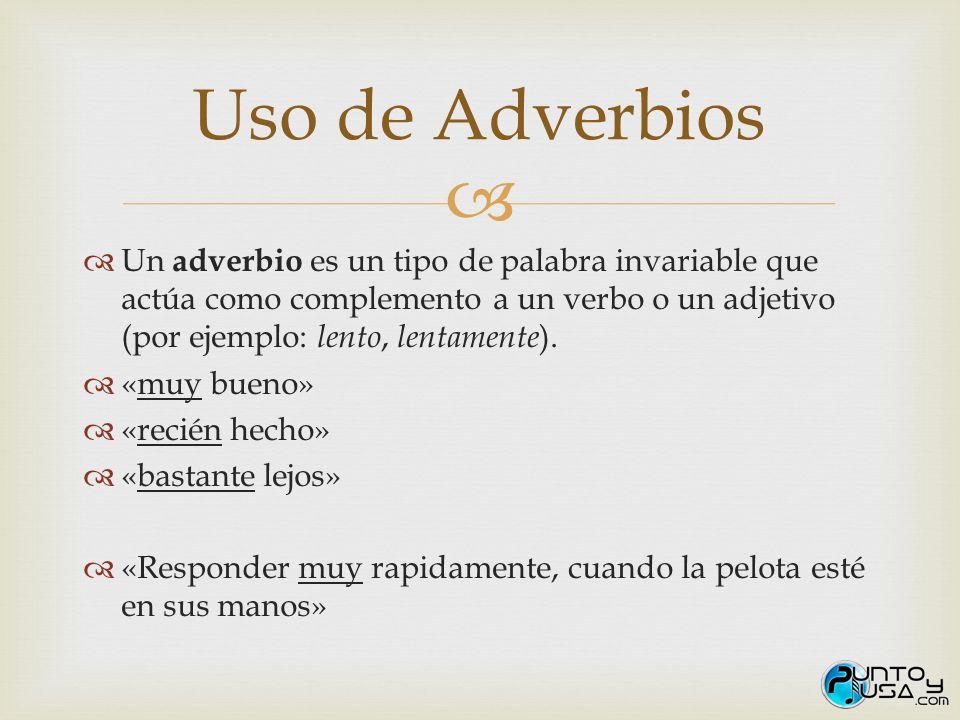 Uso de Adverbios Un adverbio es un tipo de palabra invariable que actúa como complemento a un verbo o un adjetivo (por ejemplo: lento, lentamente).