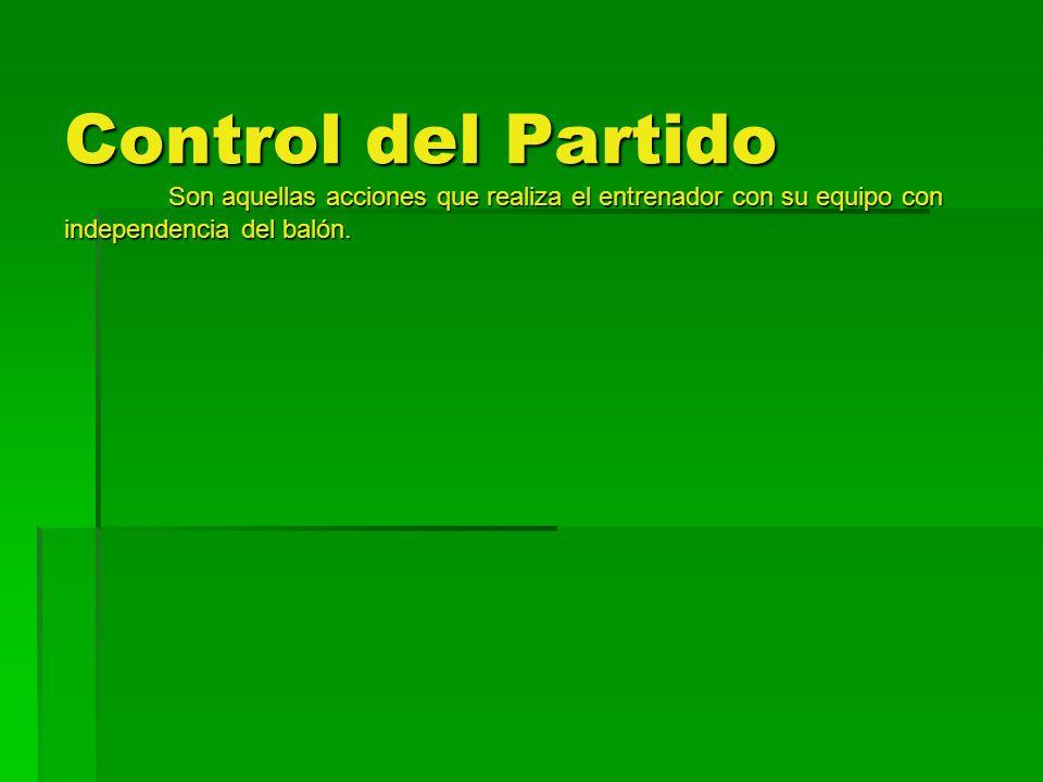 Control del Partido Son aquellas acciones que realiza el entrenador con su equipo con independencia del balón.