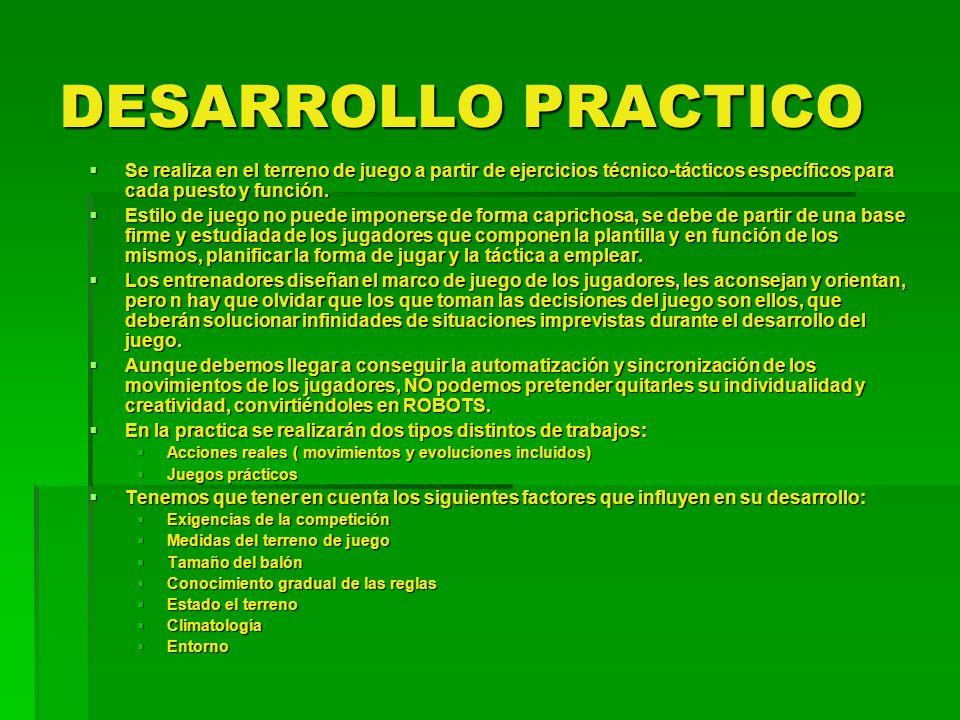 DESARROLLO PRACTICO Se realiza en el terreno de juego a partir de ejercicios técnico-tácticos específicos para cada puesto y función.
