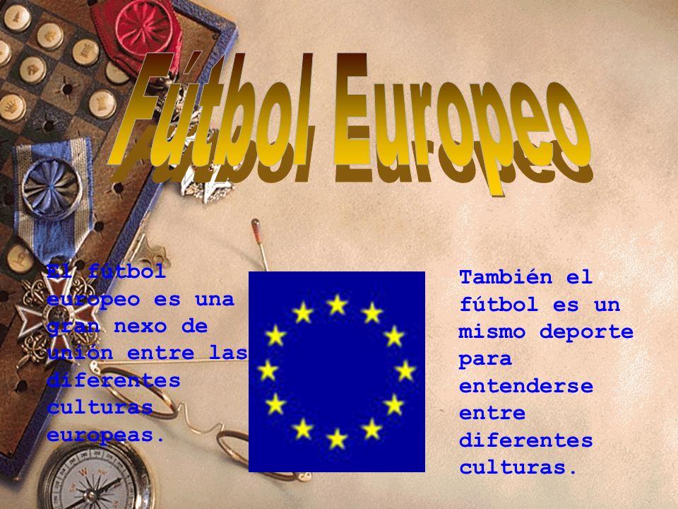 Fútbol Europeo El fútbol europeo es una gran nexo de unión entre las diferentes culturas europeas.
