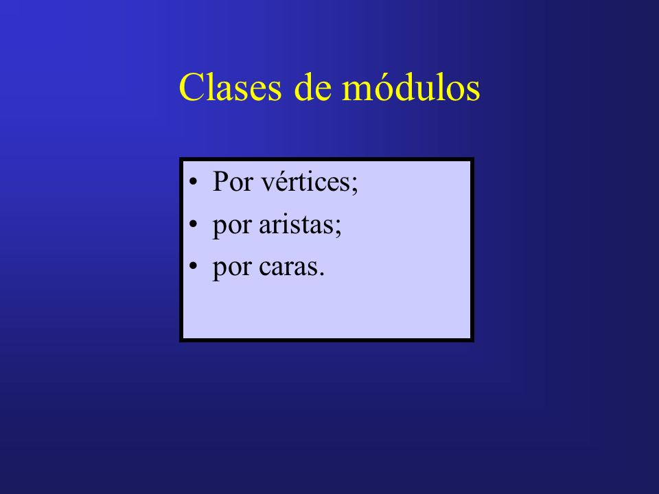 Clases de módulos Por vértices; por aristas; por caras.