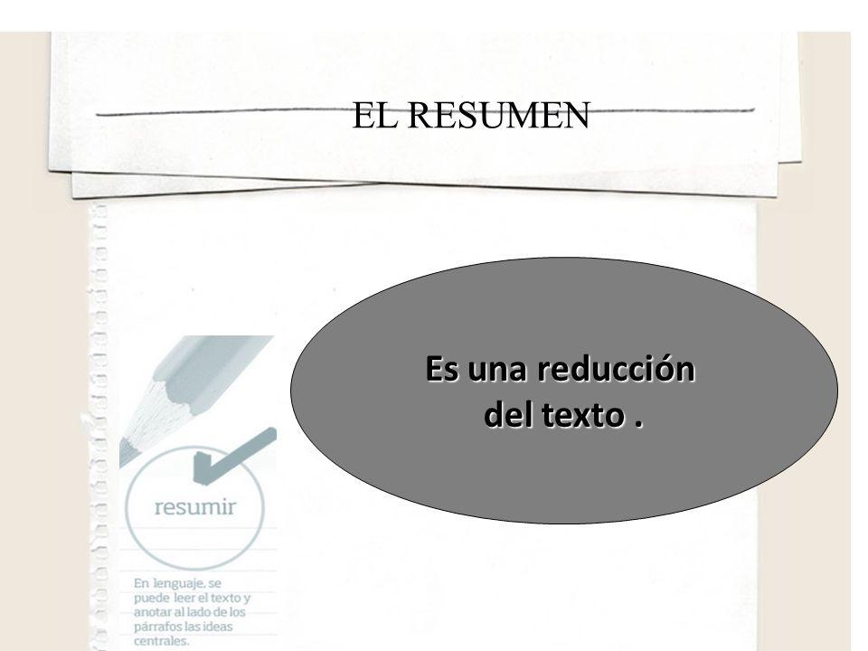 EL RESUMEN Es una reducción del texto .
