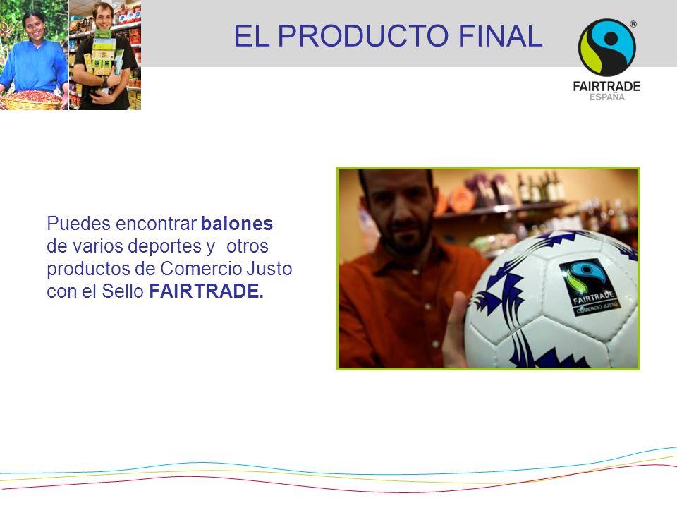 EL PRODUCTO FINALPuedes encontrar balones de varios deportes y otros productos de Comercio Justo con el Sello FAIRTRADE.