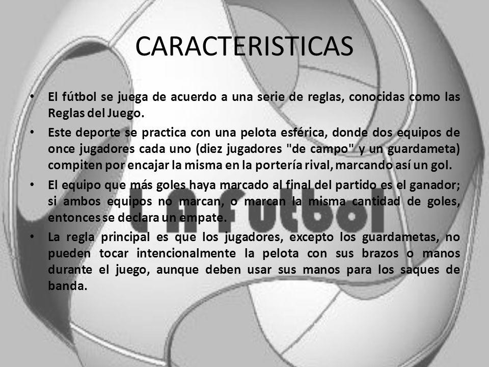 CARACTERISTICAS El fútbol se juega de acuerdo a una serie de reglas, conocidas como las Reglas del Juego.