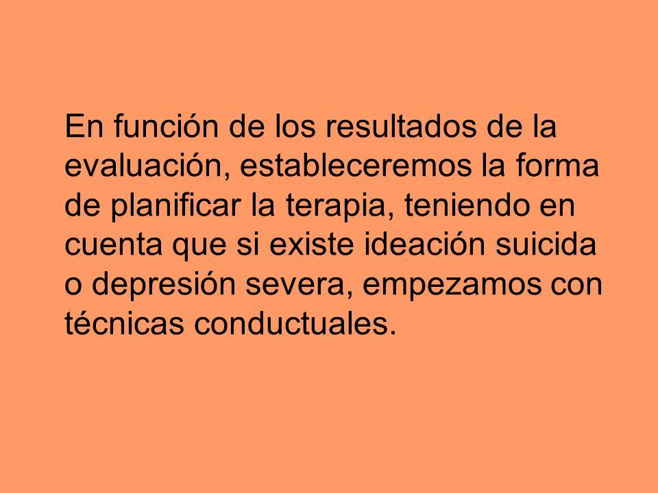 En función de los resultados de la evaluación, estableceremos la forma de planificar la terapia, teniendo en cuenta que si existe ideación suicida o depresión severa, empezamos con técnicas conductuales.