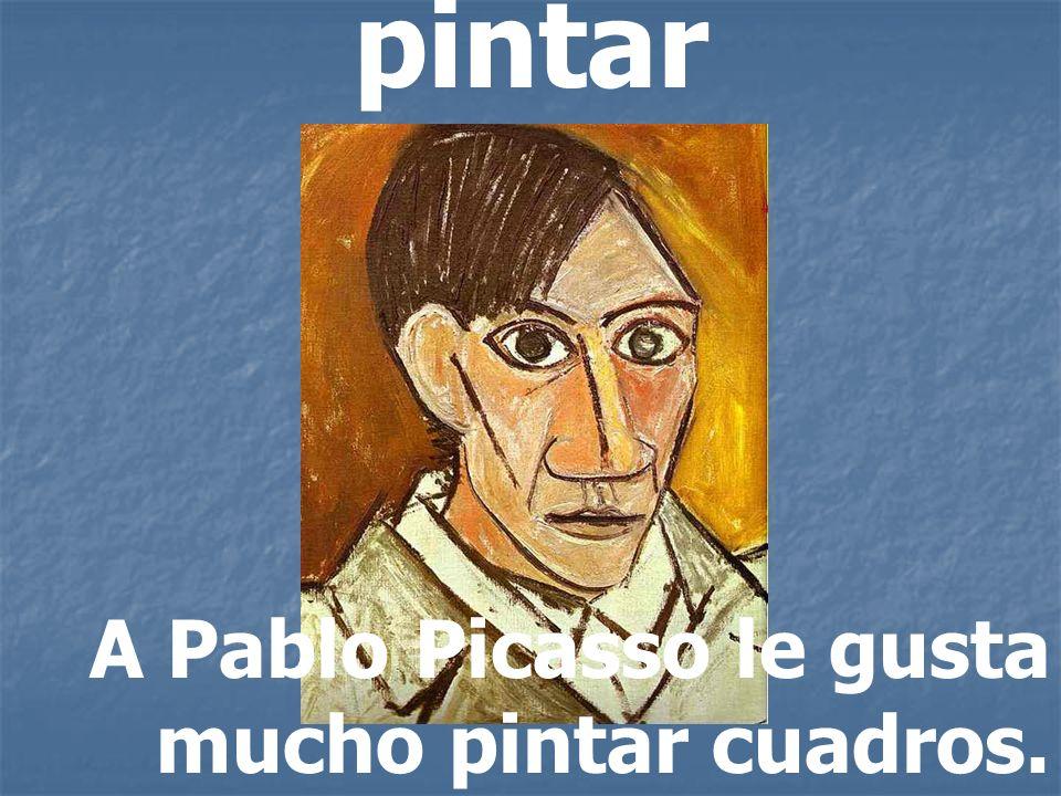 pintar A Pablo Picasso le gusta mucho pintar cuadros.