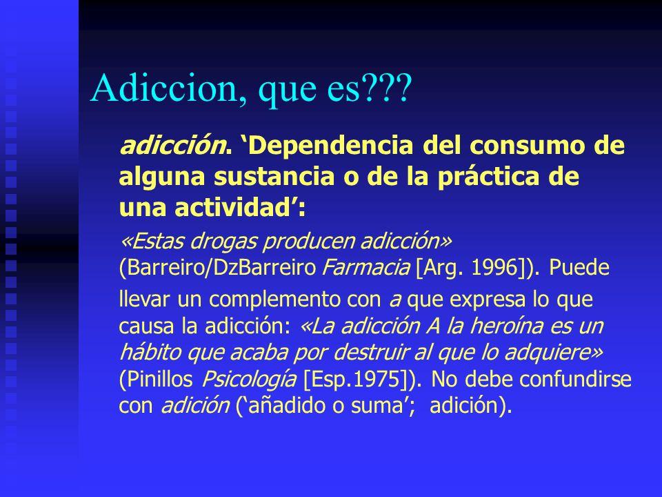 Adiccion, que es adicción. 'Dependencia del consumo de alguna sustancia o de la práctica de una actividad':