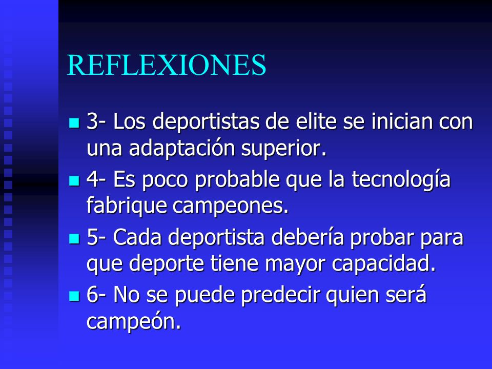 REFLEXIONES 3- Los deportistas de elite se inician con una adaptación superior. 4- Es poco probable que la tecnología fabrique campeones.