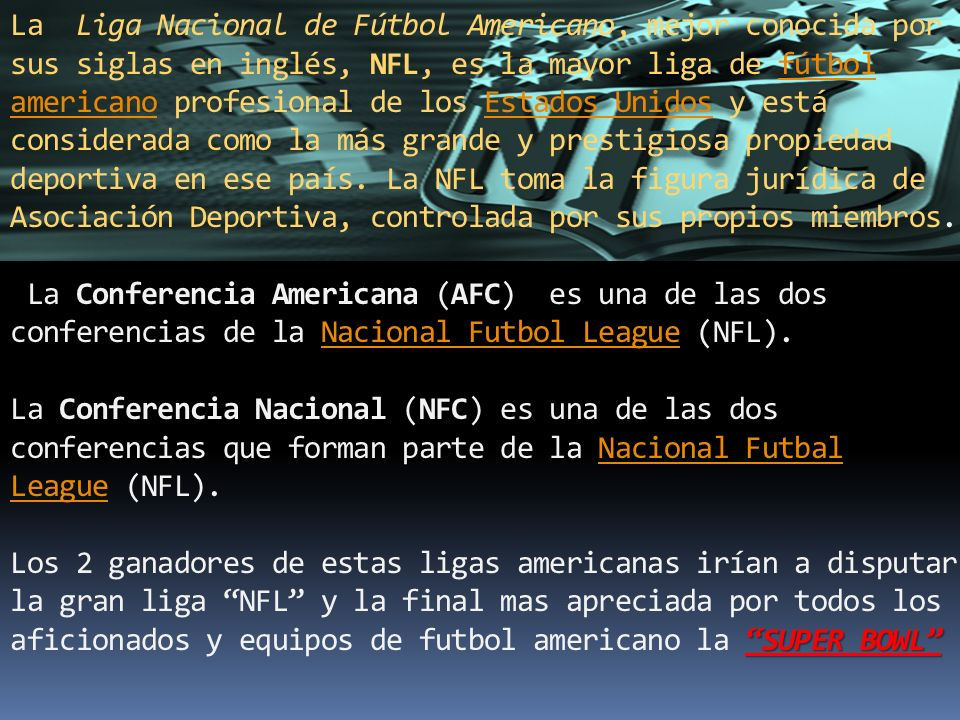 La Liga Nacional de Fútbol Americano, mejor conocida por sus siglas en inglés, NFL, es la mayor liga de fútbol americano profesional de los Estados Unidos y está considerada como la más grande y prestigiosa propiedad deportiva en ese país.