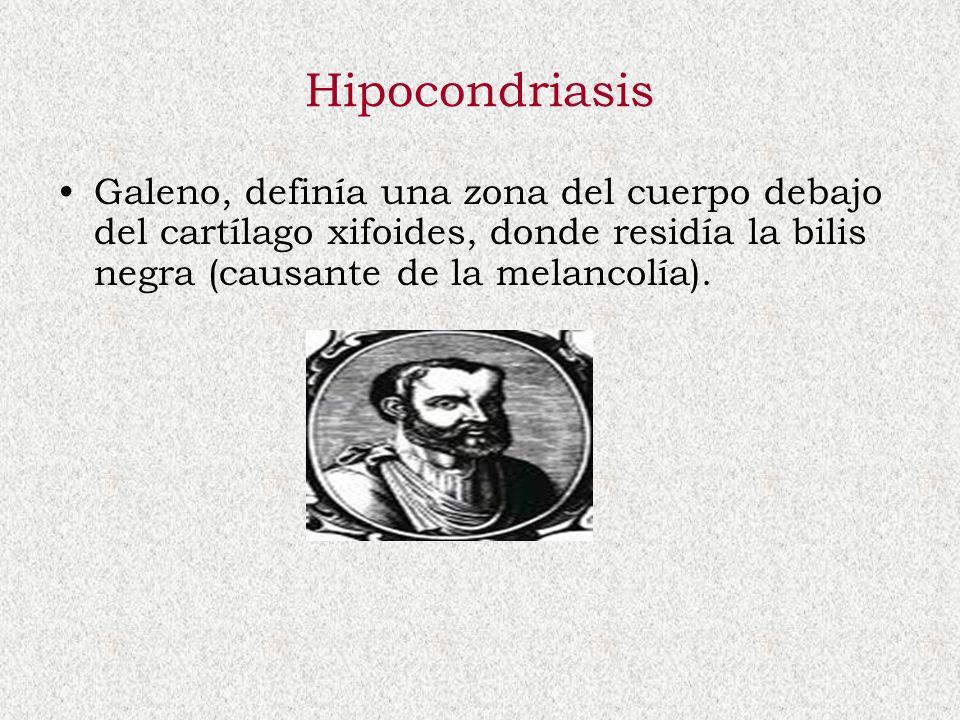Hipocondriasis Galeno, definía una zona del cuerpo debajo del cartílago xifoides, donde residía la bilis negra (causante de la melancolía).