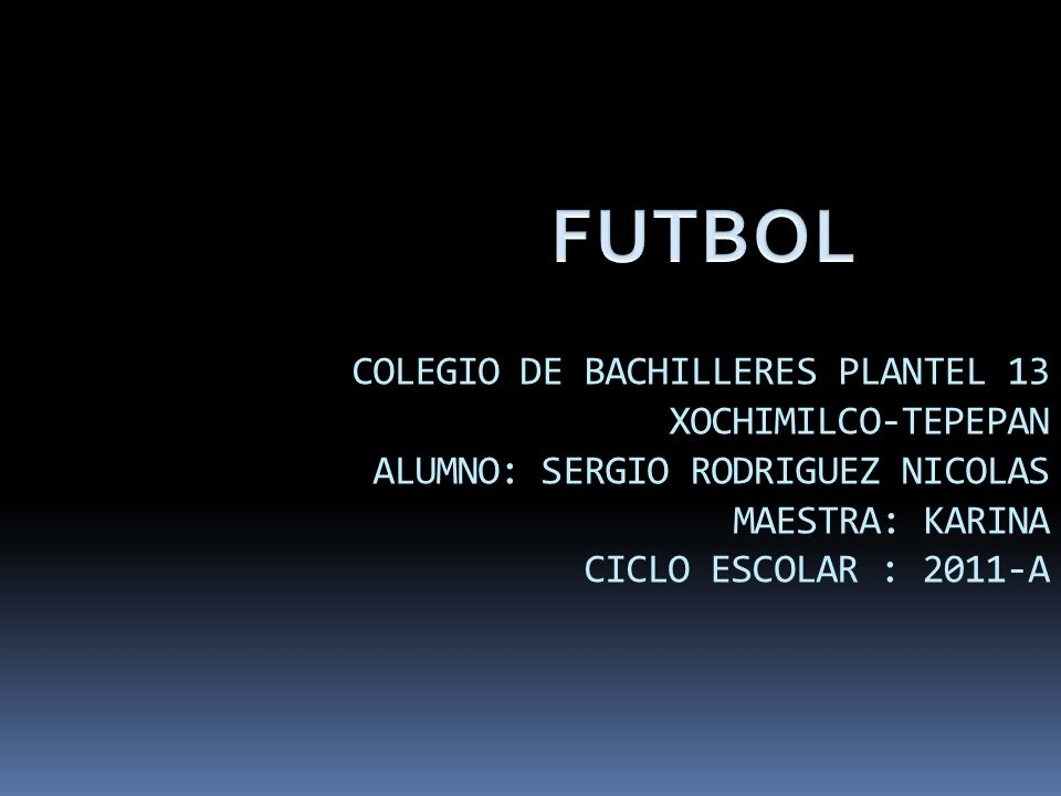 FUTBOL COLEGIO DE BACHILLERES PLANTEL 13 XOCHIMILCO-TEPEPAN ALUMNO: SERGIO RODRIGUEZ NICOLAS MAESTRA: KARINA CICLO ESCOLAR : 2011-A.