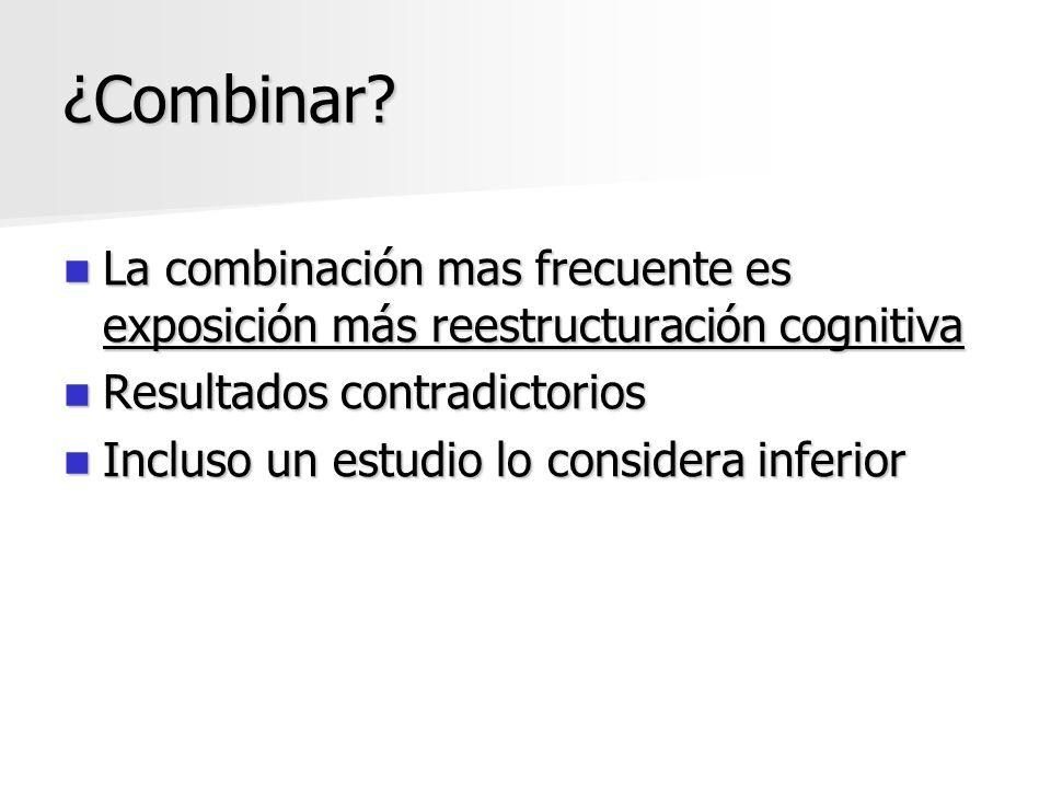 ¿Combinar La combinación mas frecuente es exposición más reestructuración cognitiva. Resultados contradictorios.