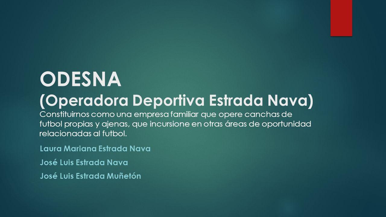 ODESNA (Operadora Deportiva Estrada Nava) Constituirnos como una empresa familiar que opere canchas de futbol propias y ajenas, que incursione en otras áreas de oportunidad relacionadas al futbol.